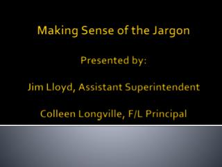 Making Sense of the Jargon Presented by: Jim Lloyd, Assistant Superintendent Colleen Longville, F/L Principal