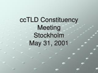 ccTLD Constituency Meeting Stockholm May 31, 2001