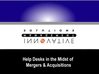 Help Desks in the Midst of  Mergers & Acquisitions