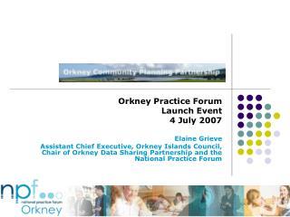 Orkney Practice Forum Launch Event 4 July 2007 Elaine Grieve