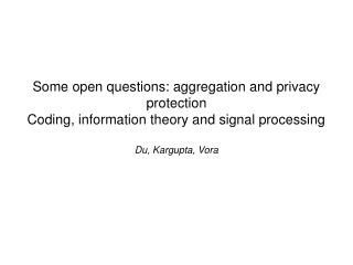 Some open questions: aggregation and privacy protection Coding, information theory and signal processing Du, Kargupta,