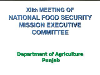 XII th  MEETING OF  NATIONAL FOOD SECURITY MISSION EXECUTIVE COMMITTEE Department of Agriculture   Punjab