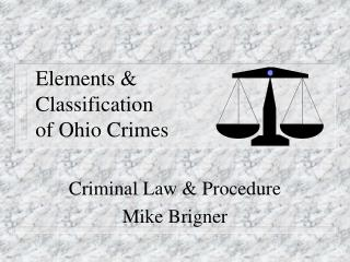 Elements &  Classification  of Ohio Crimes