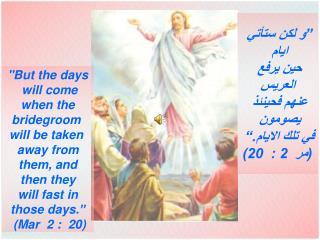 """""""و لكن ستأتي  ايام  حين يرفع  العريس عنهم فحينئذ  يصومون  في تلك الايام.""""  (مر  2 :  20)"""