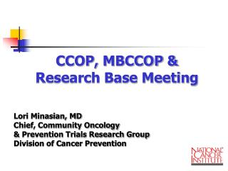 CCOP, MBCCOP & Research Base Meeting Lori Minasian, MD Chief, Community Oncology & Prevention Trials Research Group Div