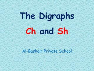 The Digraphs  Ch  and  Sh
