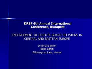 ENFORCEMENT OF DISPUTE BOARD DECISIONS IN CENTRAL AND EASTERN EUROPE Dr Erhard Böhm Baier Böhm Attorneys at Law ,  Vien