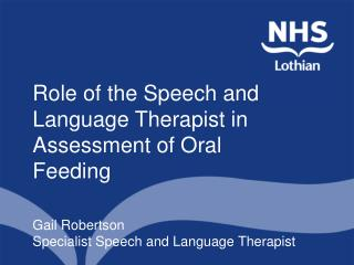 Role of the Speech and Language Therapist in Assessment of Oral Feeding Gail Robertson Specialist Speech and Language T
