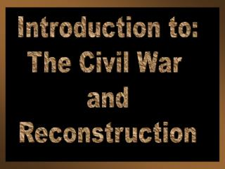 Introduction to: The Civil War  and Reconstruction
