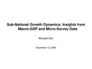 Sub-National Growth Dynamics: Insights from Macro-GDP and Micro-Survey Data Binayak Sen December 12, 2005