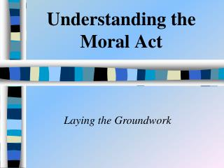 Understanding the Moral Act