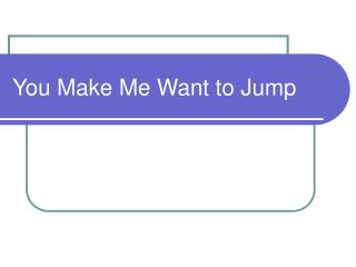 You Make Me Want to Jump