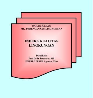 BAHAN KAJIAN  MK. PERENCANAAN LINGKUNGAN INDEKS KUALITAS LINGKUNGAN Disajikan : Prof Dr  Ir Soemarno  MS PMPSLP PPSUB