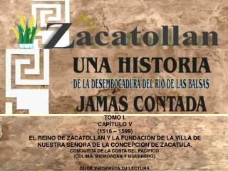TOMO I. CAP�TULO V (1516 � 1599) EL REINO DE ZACATOLLAN Y LA FUNDACI�N DE LA VILLA DE NUESTRA SE�ORA DE LA CONCEPCI�N D