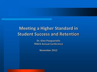 Meeting a Higher Standard in  Student Success and Retention Dr. Gino Pasquariello TRACS Annual Conference November 2012