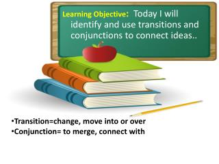 Learning Objective :   Today I  will identify and use  transitions and conjunctions to connect ideas. .