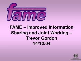 FAME – Improved Information Sharing and Joint Working – Trevor Gordon  14/12/04