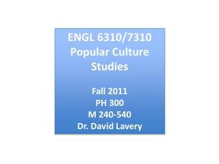ENGL 6310/7310 Popular Culture Studies Fall 2011 PH 300 M 240-540 Dr. David Lavery