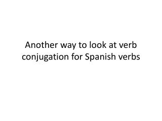 Another way to look at verb conjugation for Spanish verbs