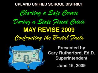 UPLAND UNIFIED SCHOOL DISTRICT Charting a Safe Course During a State Fiscal Crisis MAY REVISE 2009  Confronting the Bru