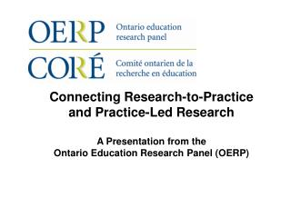 Connecting Research-to-Practice and Practice-Led Research A Presentation from the  Ontario Education Research Panel (OE