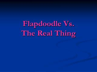 Flapdoodle Vs.  The Real Thing
