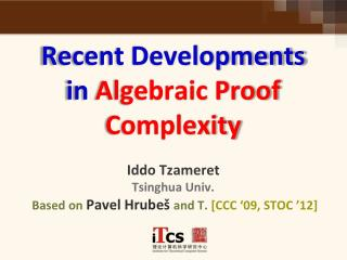 Recent Developments in  Algebraic Proof Complexity  Iddo Tzameret Tsinghua Univ. B ased on  Pavel  Hrubeš and T.  [CCC