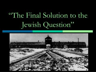 """The Final Solution to the Jewish Question"""