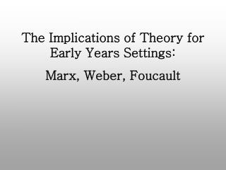 The Implications of Theory for Early Years Settings: Marx, Weber, Foucault