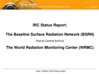 IRC Status Report: The Baseline Surface Radiation Network (BSRN) And its Central Archive The World Radiation Monitoring