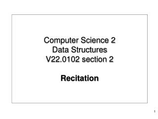 Computer Science 2 Data Structures  V22.0102 section 2 Recitation