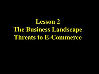 Lesson 2  The Business Landscape Threats to E-Commerce