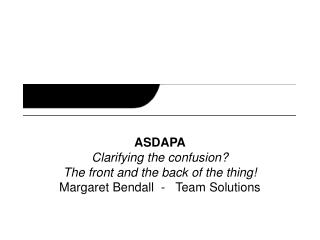 ASDAPA Clarifying the confusion? The front and the back of the thing! Margaret Bendall  -   Team Solutions