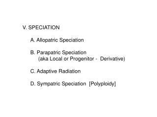 V. SPECIATION 	A. Allopatric Speciation  	B. Parapatric Speciation   		(aka Local or Progenitor -  Derivative) 	C. Adap