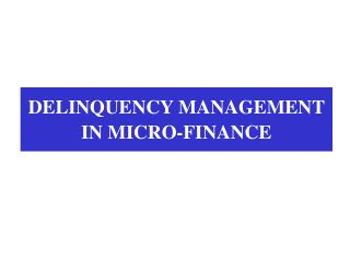 DELINQUENCY MANAGEMENT  IN MICRO-FINANCE