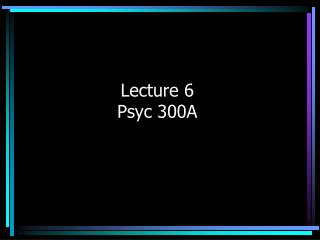 Lecture 6 Psyc 300A