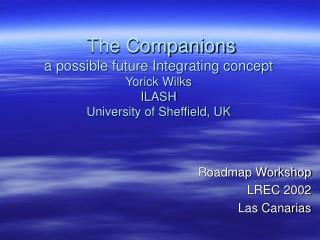 The Companions a possible future Integrating concept Yorick Wilks ILASH University of Sheffield, UK