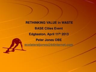 RETHINKING VALUE in WASTE BASE Cities Event Edgbaston, April 11 th  2013 Peter Jones OBE ecolateraljones@btinternet.co