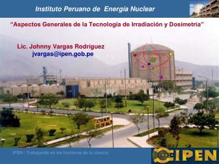 """""""Aspectos Generales de la Tecnología de Irradiación y Dosimetría""""          Lic. Johnny Vargas Rodríguez jvargas@ipen.go"""