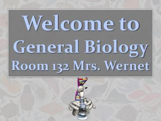 Welcome to  General Biology Room 132 Mrs. Wernet