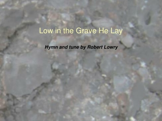 Low in the grave He lay, Jesus, my Savior                           Waiting the coming day, Jesus, my Lord