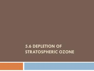 5.6 Depletion of Stratospheric Ozone