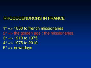 RHODODENDRONS IN FRANCE  1° => 1850 to french missionaries 2° => the golden age : the missionaries.  3° => 1910 to 1975