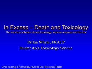 In Excess � Death and Toxicology  The interface between clinical toxicology, forensic sciences and the law