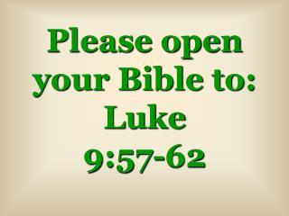 Please open your Bible to: Luke 9:57-62