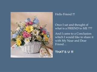 Hello Friend !!! Once I sat and thought of what is a FRIEND to ME ??? And I came to a Conclusion which I would like to