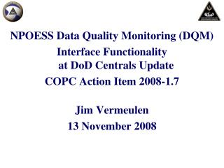 NPOESS Data Quality Monitoring (DQM)  Interface Functionality at DoD Centrals Update COPC Action Item 2008-1.7 Jim Verm