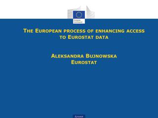 The European process of enhancing access to Eurostat data  Aleksandra  Bujnowska Eurostat