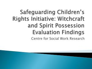Safeguarding Children�s Rights Initiative: Witchcraft and Spirit Possession  Evaluation Findings