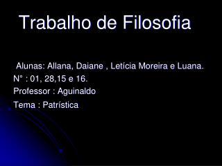 Trabalho de Filosofia  Alunas: Allana, Daiane , Letícia Moreira e Luana.  N° : 01, 28,15 e 16. Professor : Aguinaldo